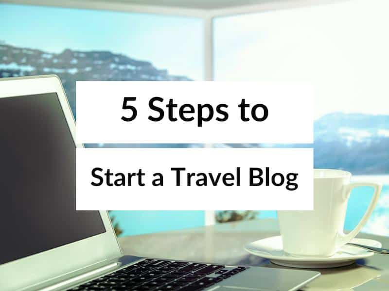 Starting a Travel Blog? How to Start a Travel Blog in 5 Steps